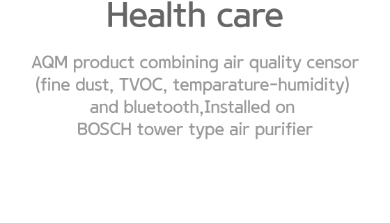 Health care. AQM product combining air quality censor(fine dust, TVOC, temparature-humidity) and bluetooth,Installed on BOSCH tower type air purifier