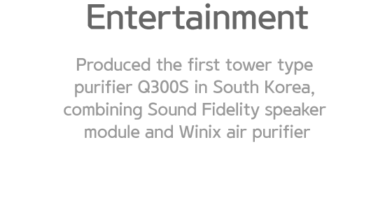 Entertainment. Produced the first tower type purifier Q300S in South Korea, combining Sound Fidelity speaker module and Winix air purifier